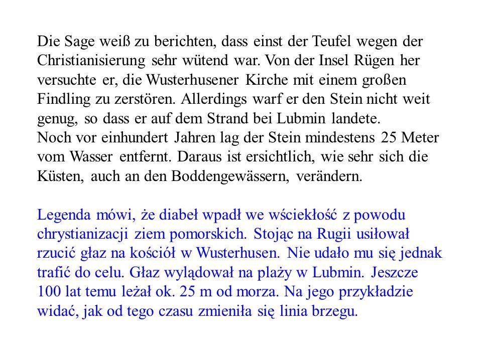 Die Sage weiß zu berichten, dass einst der Teufel wegen der Christianisierung sehr wütend war. Von der Insel Rügen her versuchte er, die Wusterhusener Kirche mit einem großen Findling zu zerstören. Allerdings warf er den Stein nicht weit genug, so dass er auf dem Strand bei Lubmin landete.