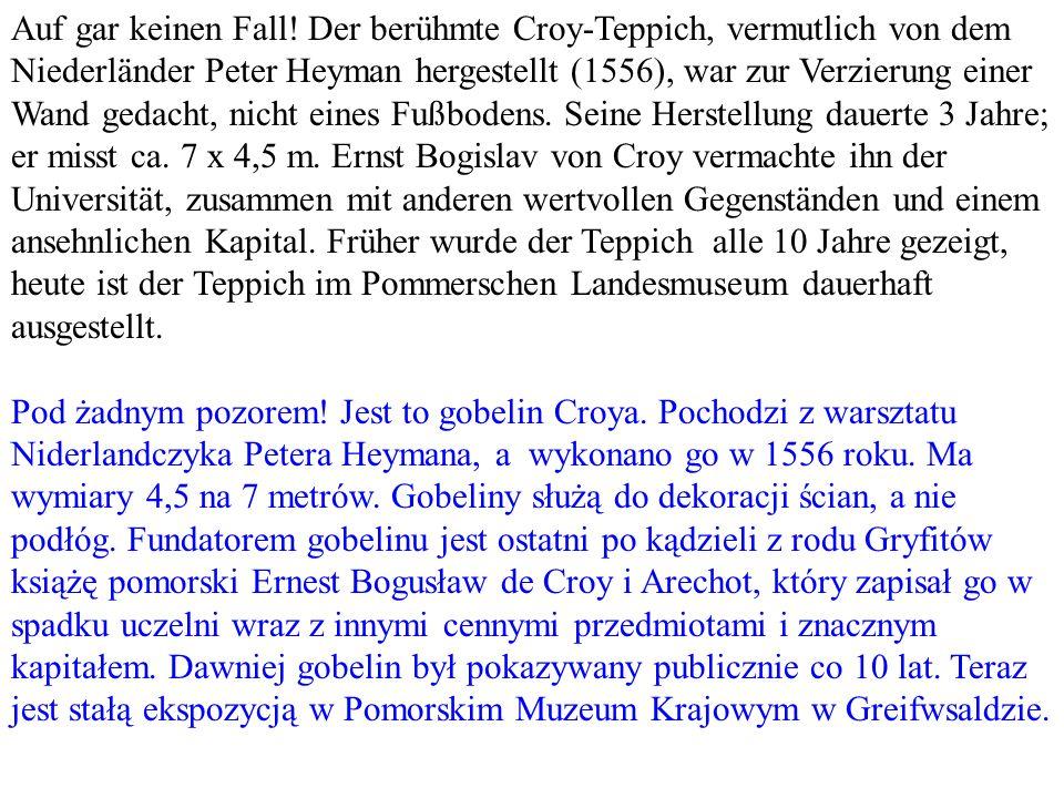 Auf gar keinen Fall! Der berühmte Croy-Teppich, vermutlich von dem Niederländer Peter Heyman hergestellt (1556), war zur Verzierung einer Wand gedacht, nicht eines Fußbodens. Seine Herstellung dauerte 3 Jahre; er misst ca. 7 x 4,5 m. Ernst Bogislav von Croy vermachte ihn der Universität, zusammen mit anderen wertvollen Gegenständen und einem ansehnlichen Kapital. Früher wurde der Teppich alle 10 Jahre gezeigt, heute ist der Teppich im Pommerschen Landesmuseum dauerhaft ausgestellt.