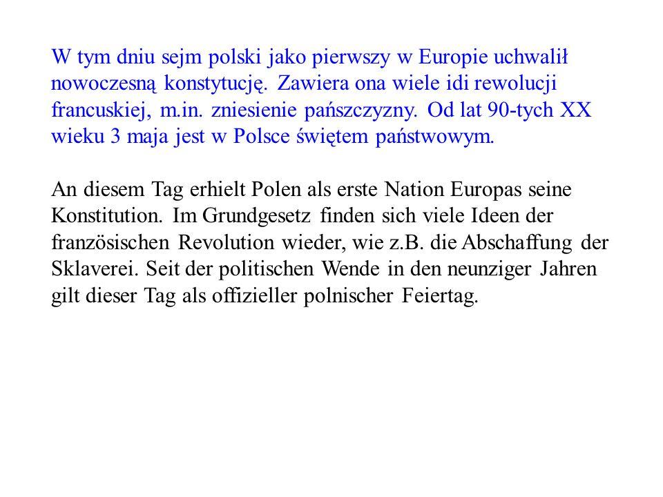 W tym dniu sejm polski jako pierwszy w Europie uchwalił nowoczesną konstytucję. Zawiera ona wiele idi rewolucji francuskiej, m.in. zniesienie pańszczyzny. Od lat 90-tych XX wieku 3 maja jest w Polsce świętem państwowym.