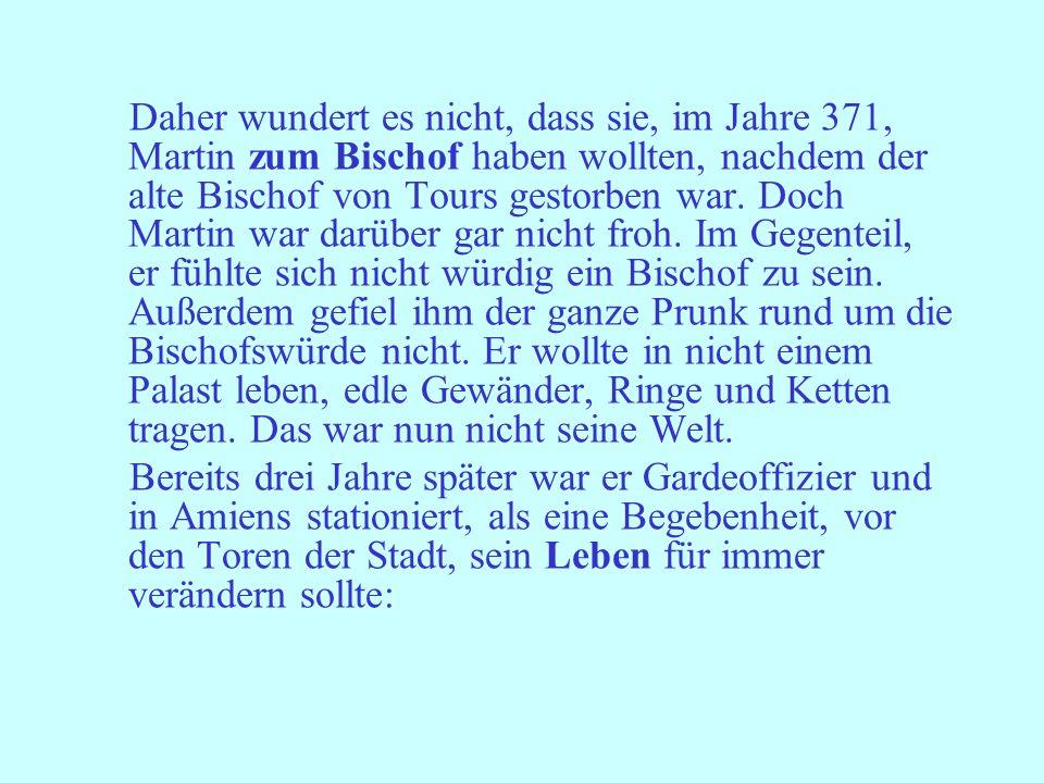 Daher wundert es nicht, dass sie, im Jahre 371, Martin zum Bischof haben wollten, nachdem der alte Bischof von Tours gestorben war. Doch Martin war darüber gar nicht froh. Im Gegenteil, er fühlte sich nicht würdig ein Bischof zu sein. Außerdem gefiel ihm der ganze Prunk rund um die Bischofswürde nicht. Er wollte in nicht einem Palast leben, edle Gewänder, Ringe und Ketten tragen. Das war nun nicht seine Welt.