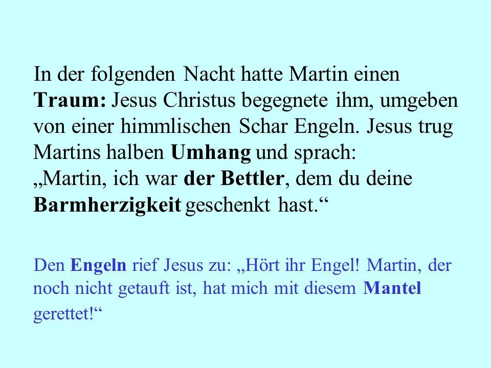 """In der folgenden Nacht hatte Martin einen Traum: Jesus Christus begegnete ihm, umgeben von einer himmlischen Schar Engeln. Jesus trug Martins halben Umhang und sprach: """"Martin, ich war der Bettler, dem du deine Barmherzigkeit geschenkt hast."""