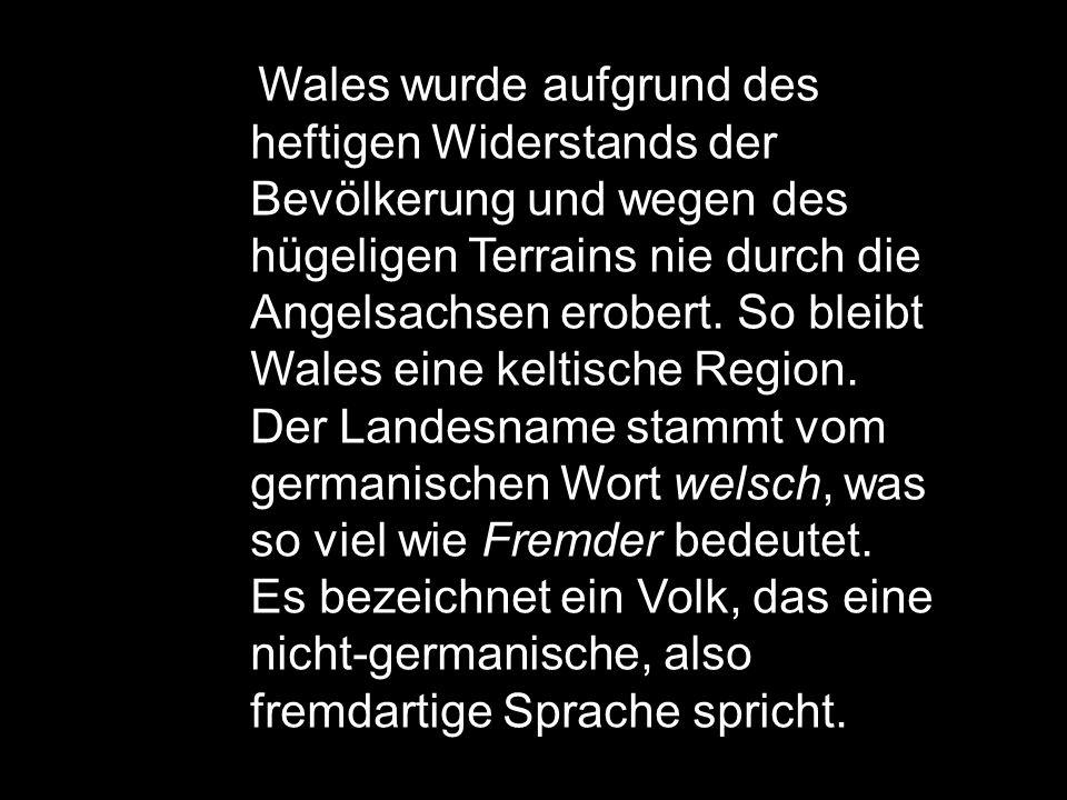 Wales wurde aufgrund des heftigen Widerstands der Bevölkerung und wegen des hügeligen Terrains nie durch die Angelsachsen erobert.
