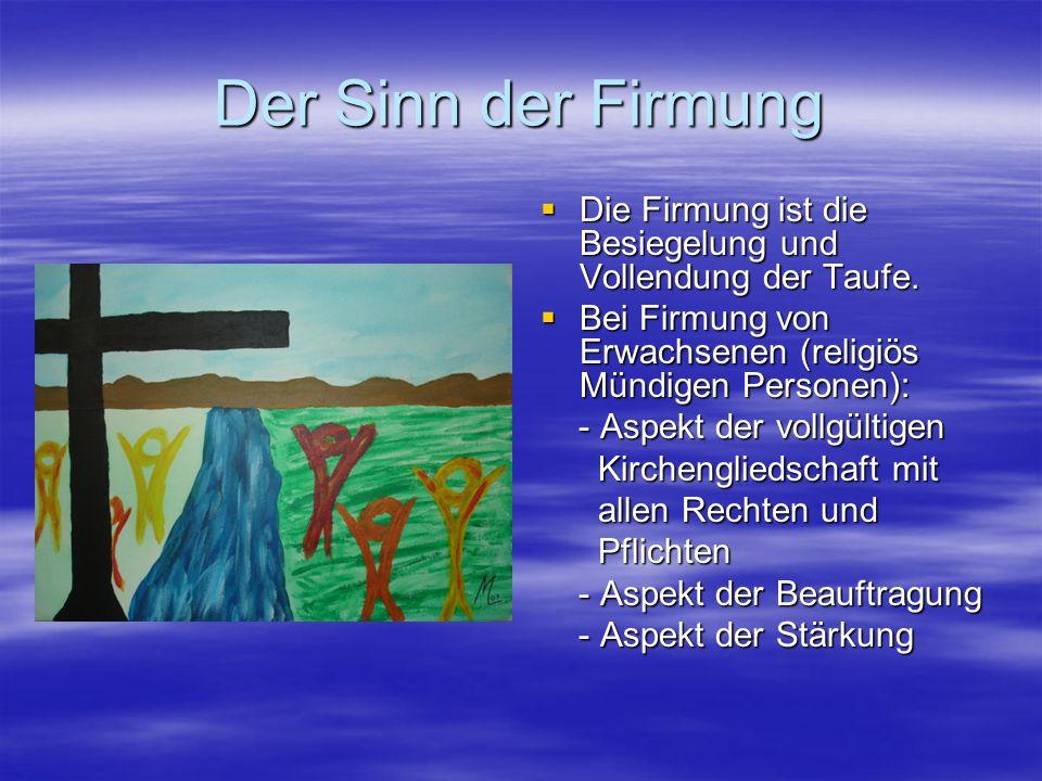 Der Sinn der Firmung Die Firmung ist die Besiegelung und Vollendung der Taufe. Bei Firmung von Erwachsenen (religiös Mündigen Personen):