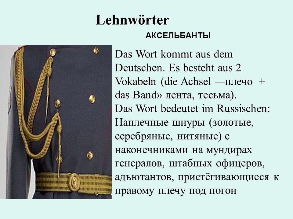 Lehnwörter АКСЕЛЬБАНТЫ. Das Wort kommt aus dem Deutschen. Es besteht aus 2 Vokabeln (die Achsel —плечо + das Band» лента, тесьма).