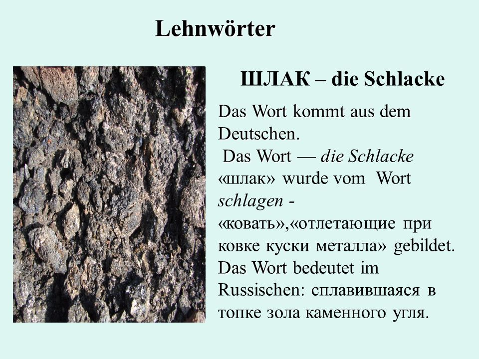 Lehnwörter ШЛАК – die Schlacke Das Wort kommt aus dem Deutschen.
