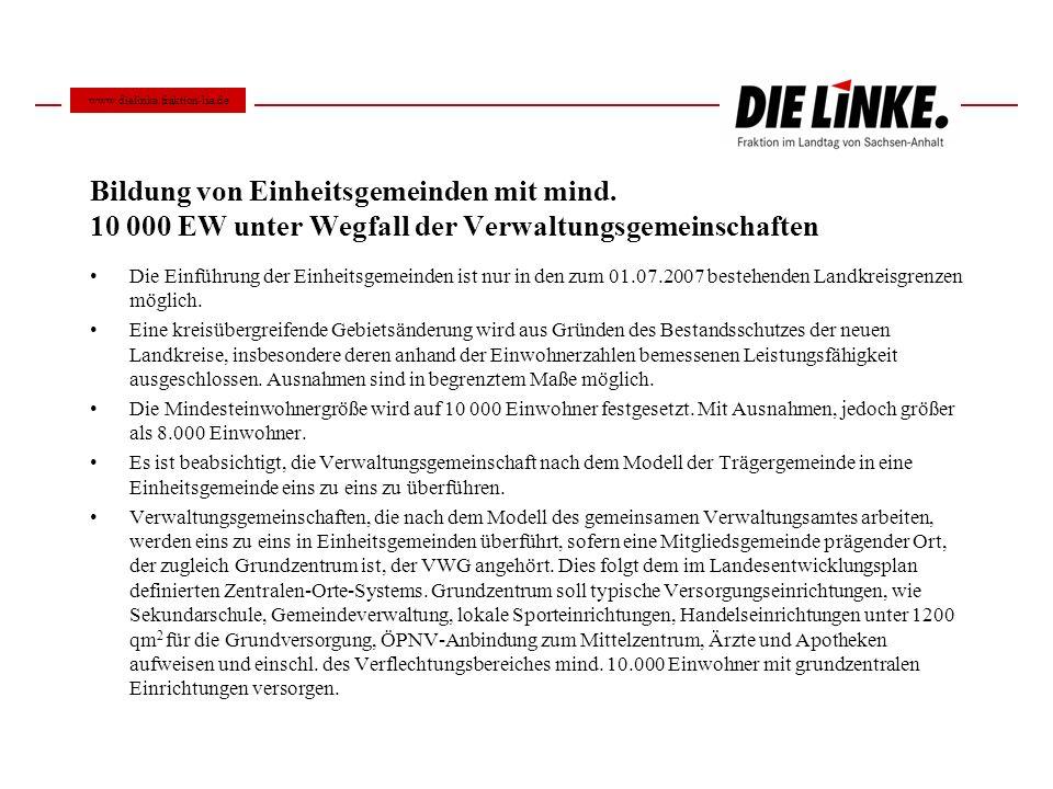 www.dielinke.fraktion-lsa.de Bildung von Einheitsgemeinden mit mind. 10 000 EW unter Wegfall der Verwaltungsgemeinschaften.