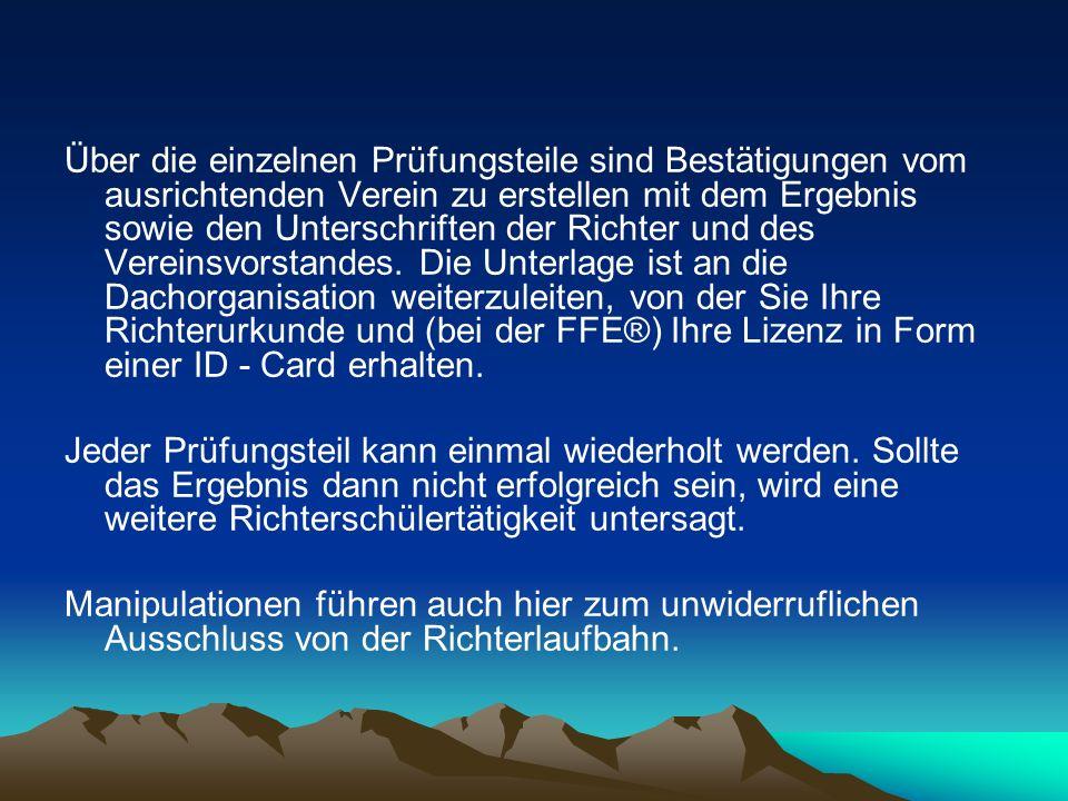 Über die einzelnen Prüfungsteile sind Bestätigungen vom ausrichtenden Verein zu erstellen mit dem Ergebnis sowie den Unterschriften der Richter und des Vereinsvorstandes. Die Unterlage ist an die Dachorganisation weiterzuleiten, von der Sie Ihre Richterurkunde und (bei der FFE®) Ihre Lizenz in Form einer ID - Card erhalten.