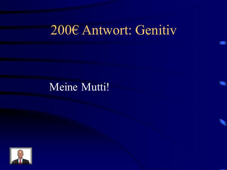 200€ Antwort: Genitiv Meine Mutti!