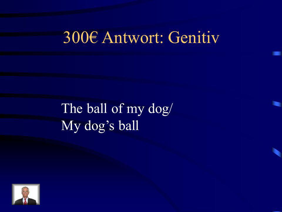300€ Antwort: Genitiv The ball of my dog/ My dog's ball