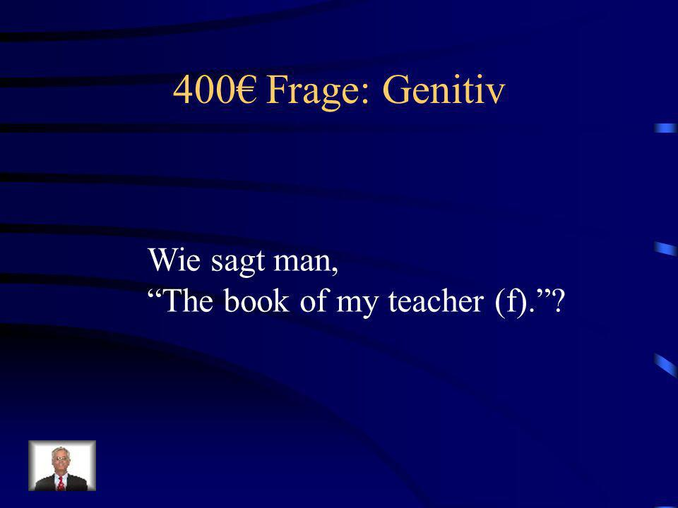 400€ Frage: Genitiv Wie sagt man, The book of my teacher (f).