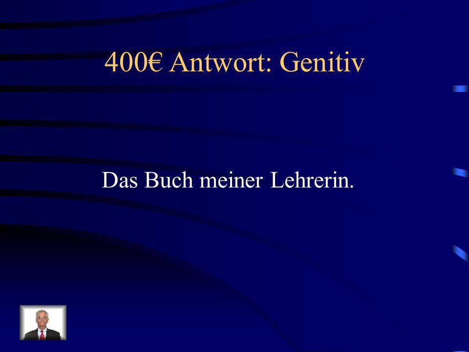 400€ Antwort: Genitiv Das Buch meiner Lehrerin.