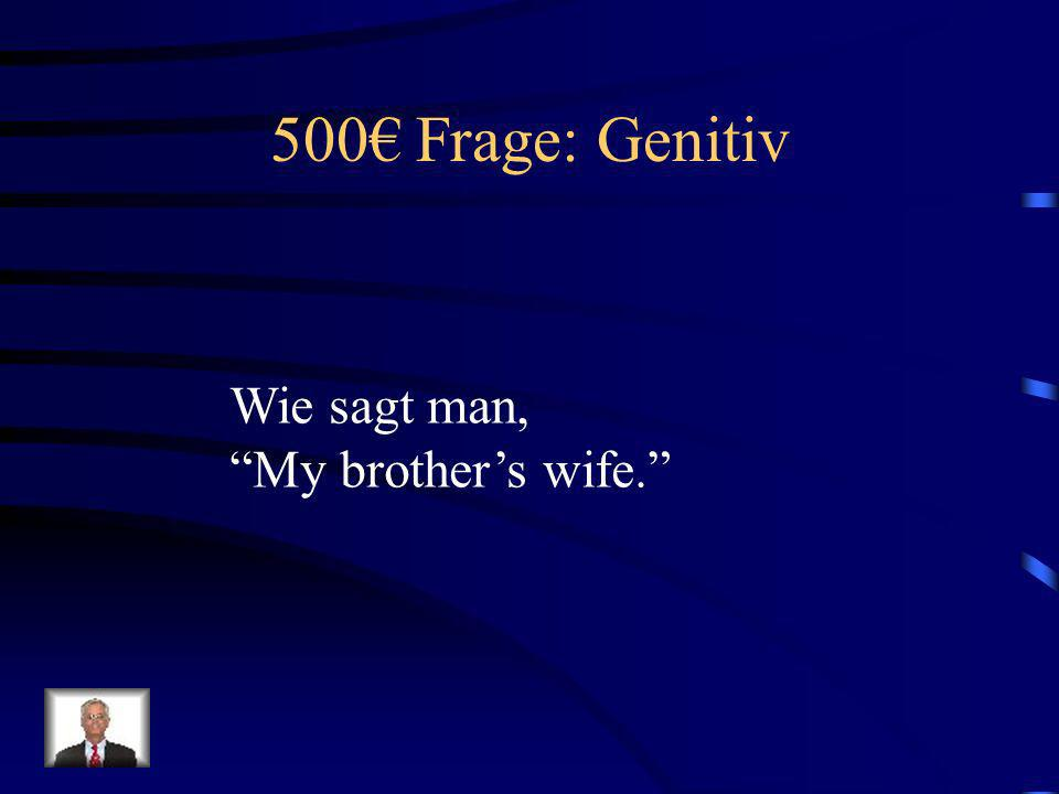 500€ Frage: Genitiv Wie sagt man, My brother's wife.