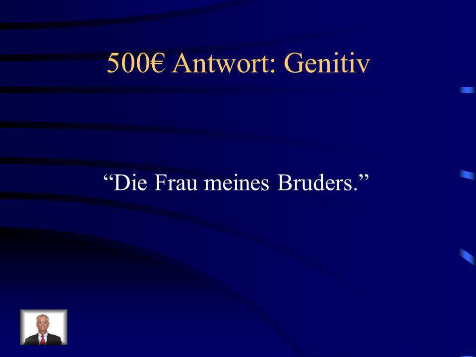 500€ Antwort: Genitiv Die Frau meines Bruders.