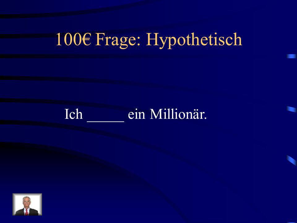 100€ Frage: Hypothetisch Ich _____ ein Millionär.