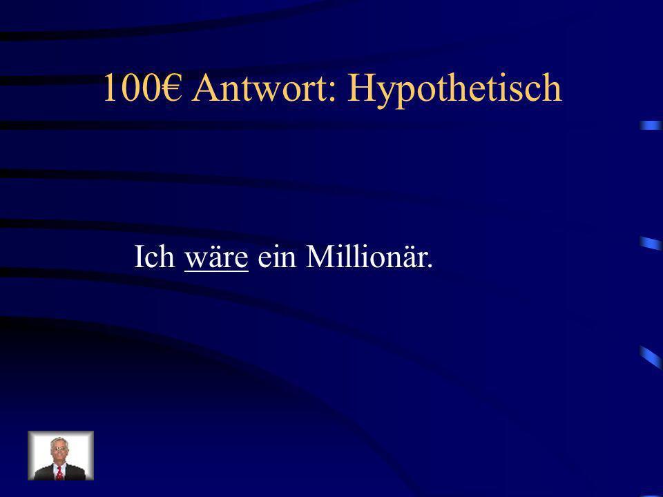 100€ Antwort: Hypothetisch