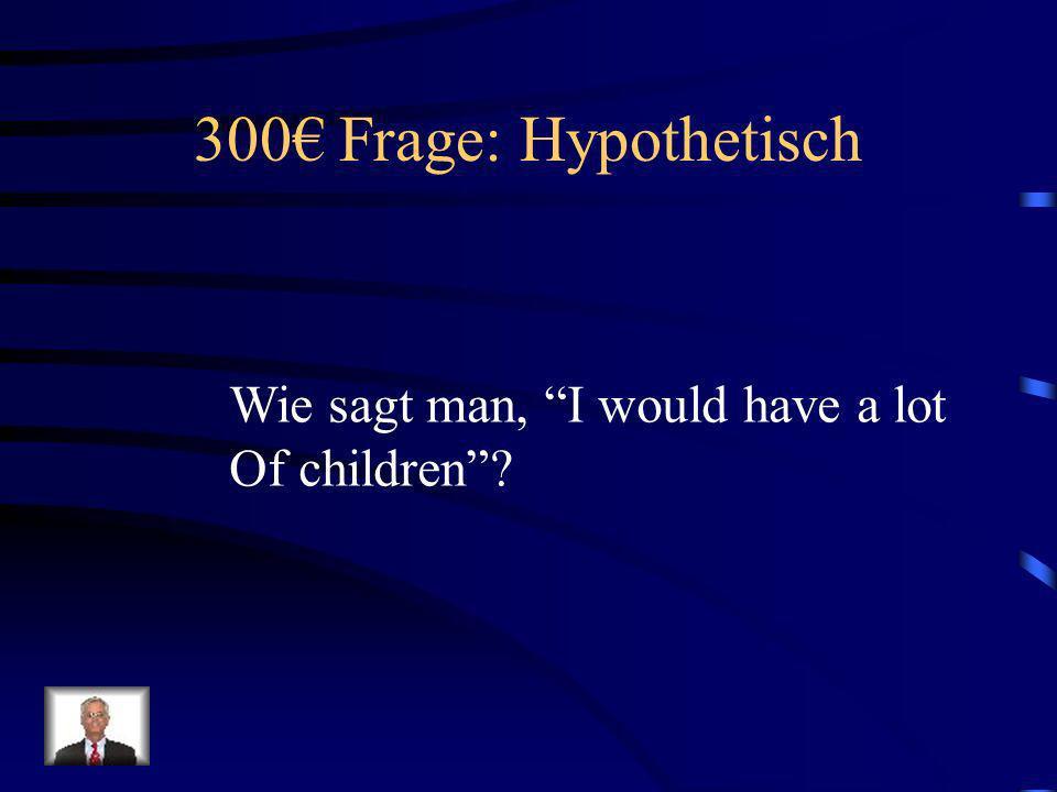 300€ Frage: Hypothetisch Wie sagt man, I would have a lot