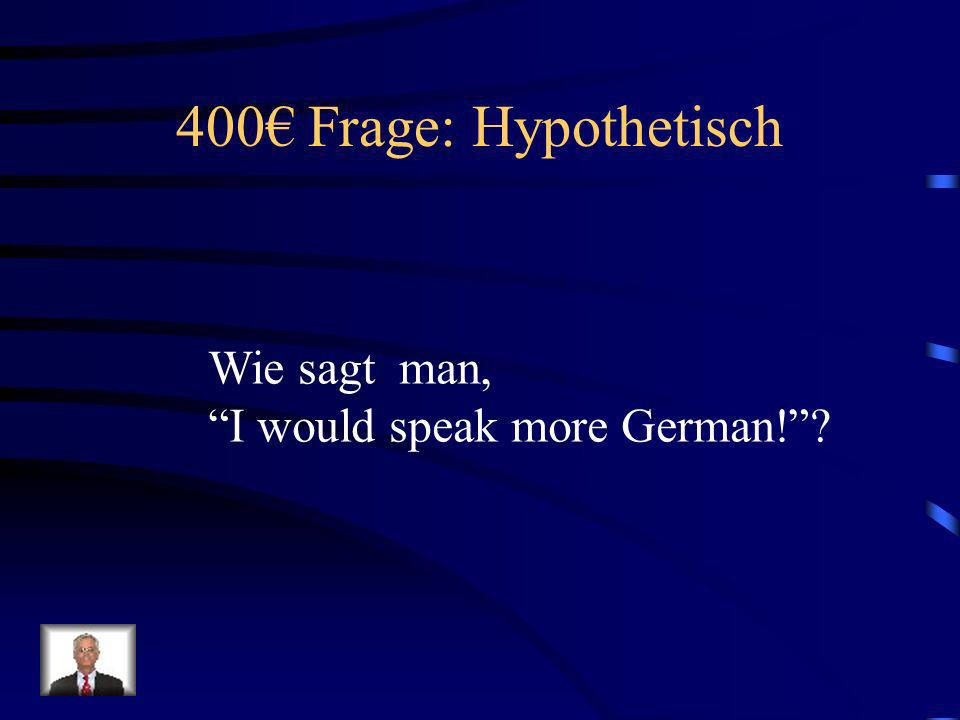 400€ Frage: Hypothetisch Wie sagt man, I would speak more German!