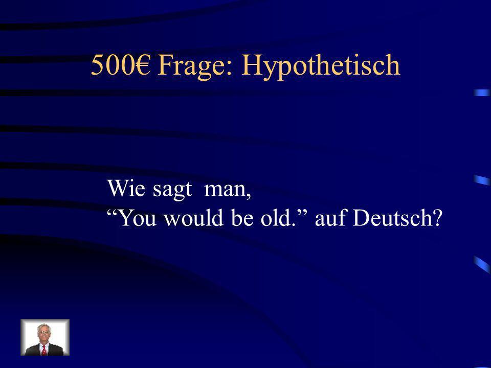 500€ Frage: Hypothetisch Wie sagt man,
