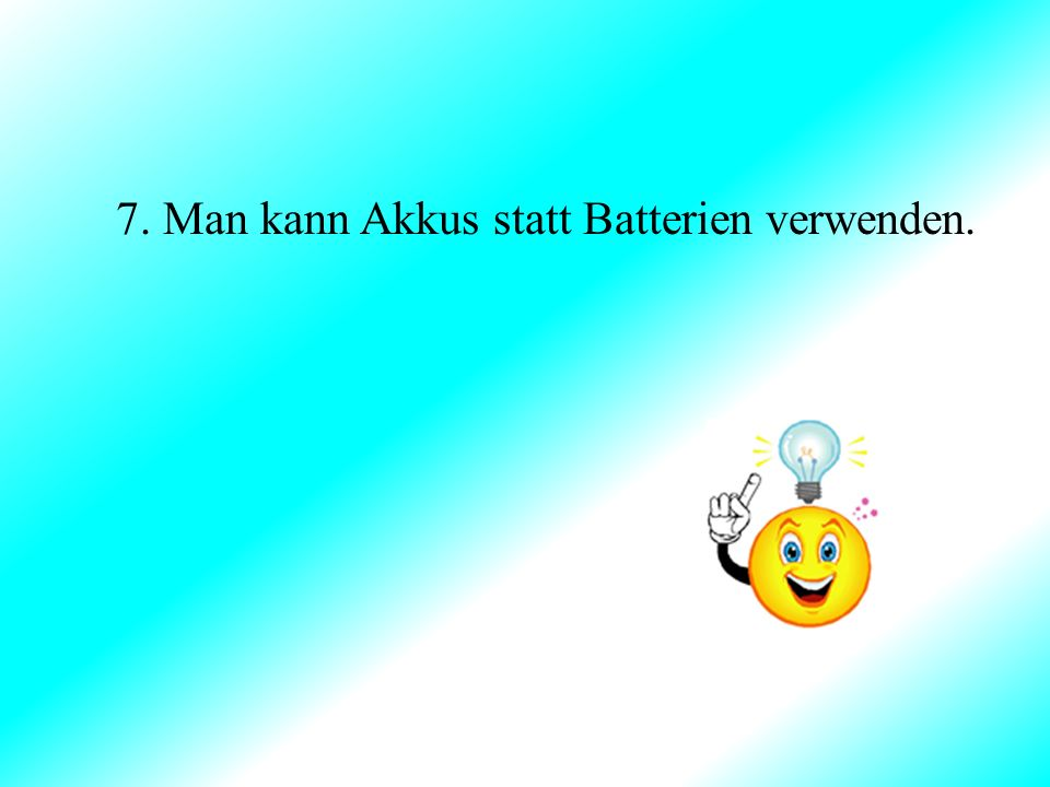 7. Man kann Akkus statt Batterien verwenden.