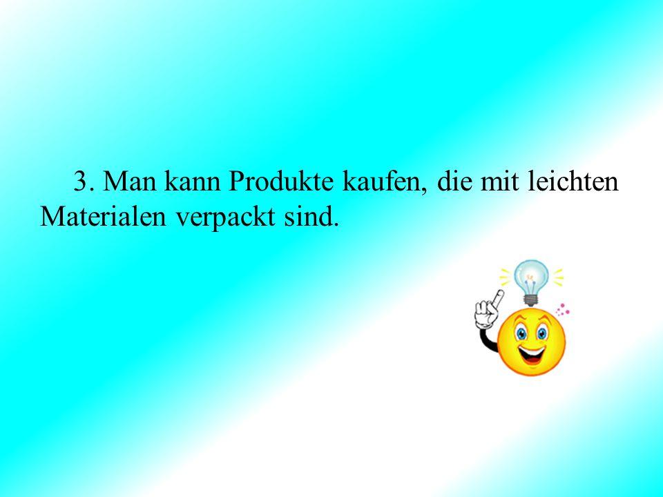 3. Man kann Produkte kaufen, die mit leichten Materialen verpackt sind.