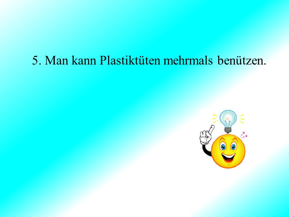 5. Man kann Plastiktüten mehrmals benützen.