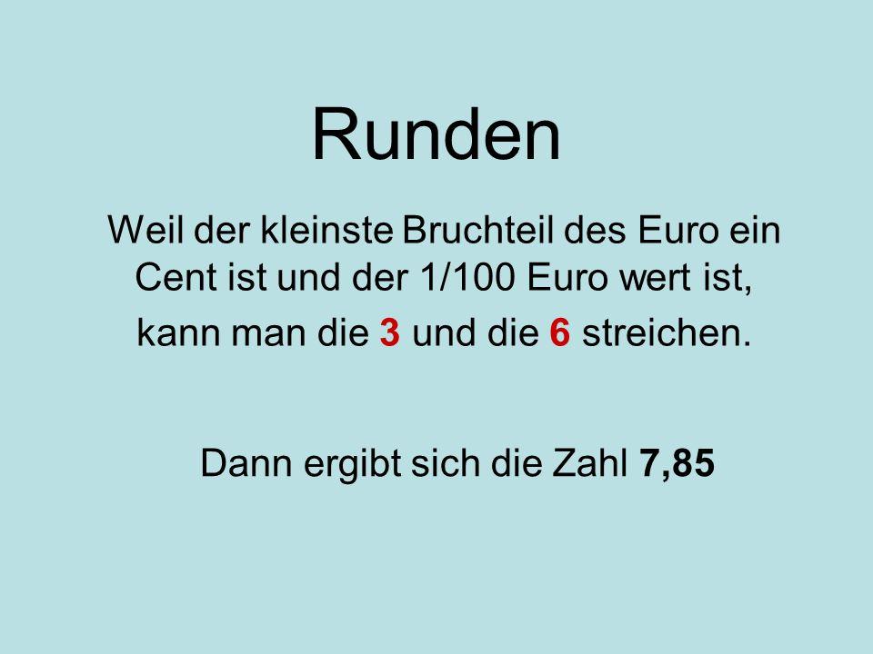 Runden Weil der kleinste Bruchteil des Euro ein Cent ist und der 1/100 Euro wert ist, kann man die 3 und die 6 streichen.