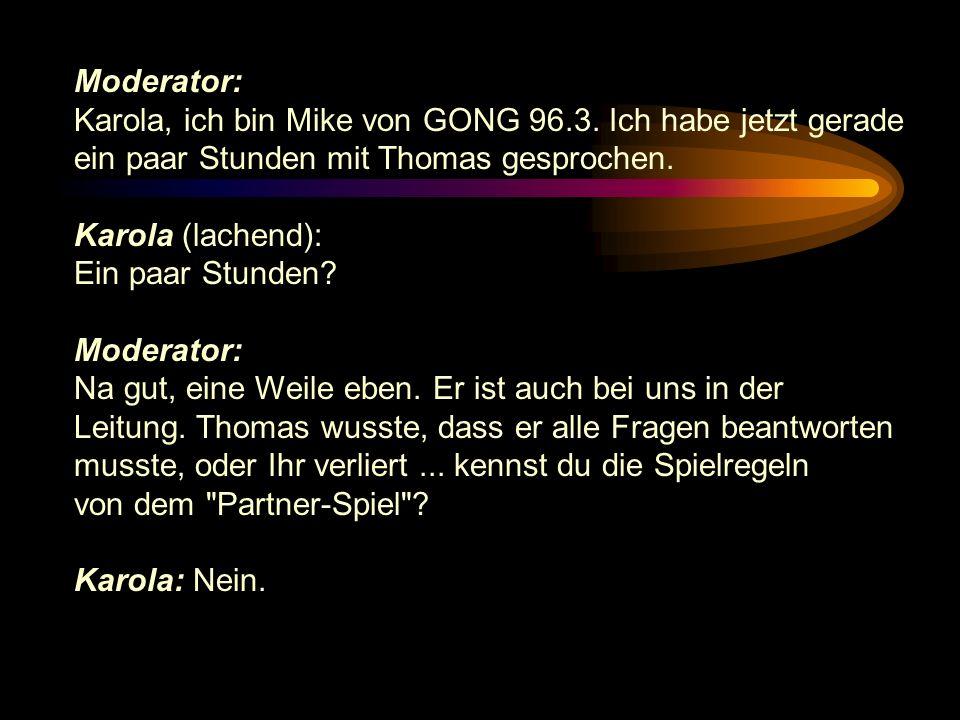 Moderator: Karola, ich bin Mike von GONG 96.3. Ich habe jetzt gerade. ein paar Stunden mit Thomas gesprochen.
