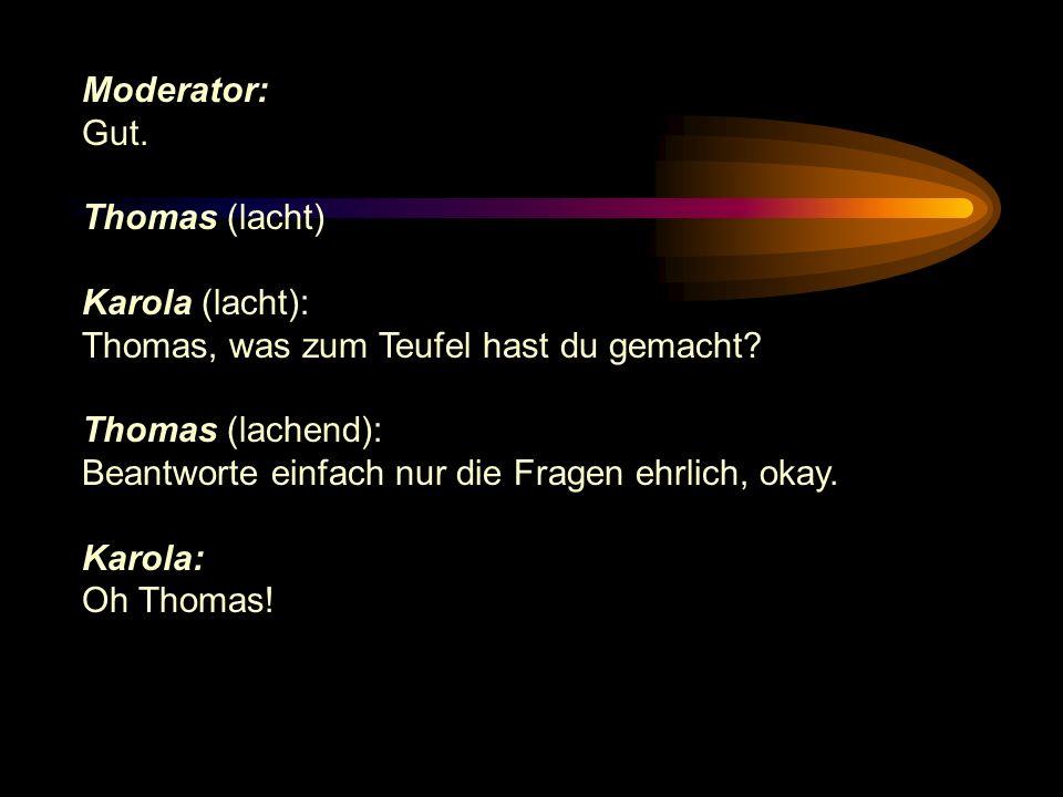 Moderator: Gut. Thomas (lacht) Karola (lacht): Thomas, was zum Teufel hast du gemacht Thomas (lachend):