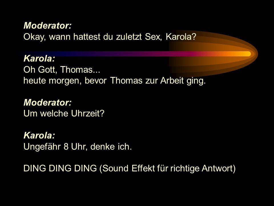 Moderator: Okay, wann hattest du zuletzt Sex, Karola Karola: Oh Gott, Thomas... heute morgen, bevor Thomas zur Arbeit ging.