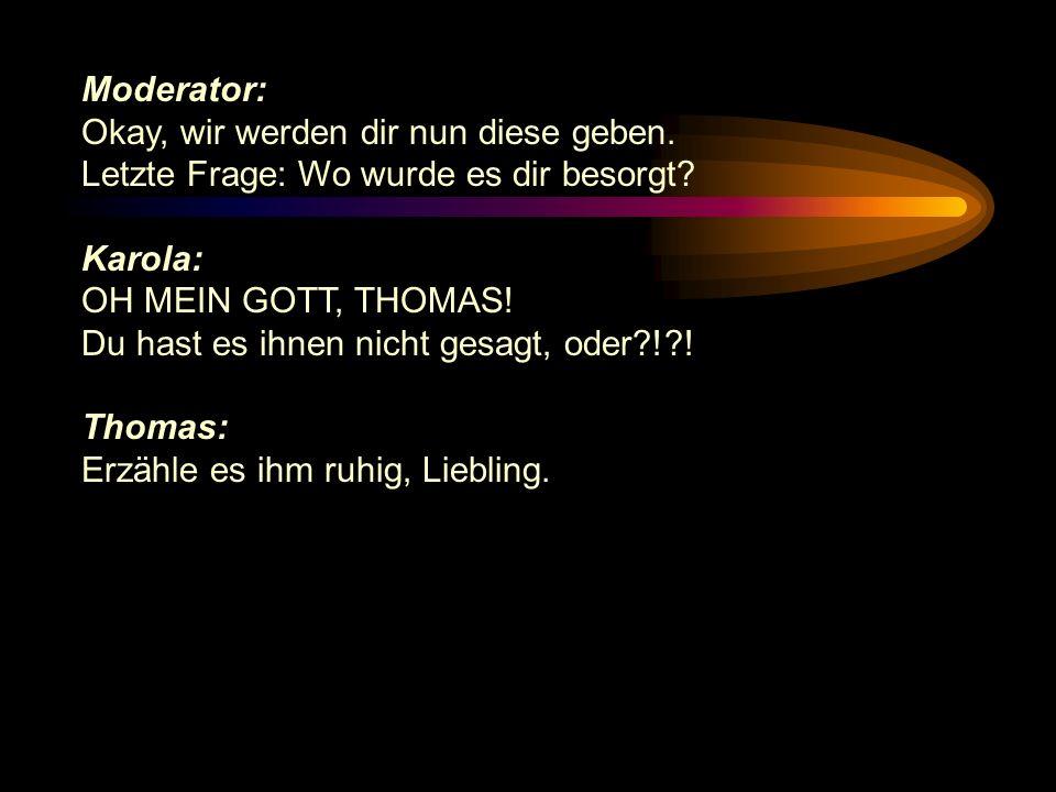 Moderator: Okay, wir werden dir nun diese geben. Letzte Frage: Wo wurde es dir besorgt Karola: OH MEIN GOTT, THOMAS!