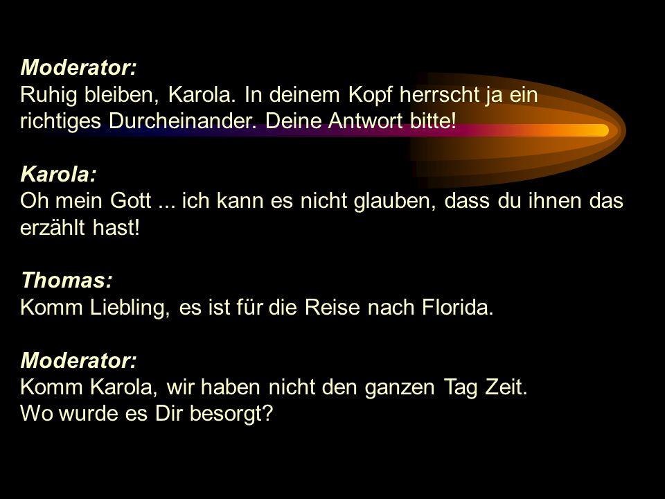 Moderator: Ruhig bleiben, Karola. In deinem Kopf herrscht ja ein. richtiges Durcheinander. Deine Antwort bitte!