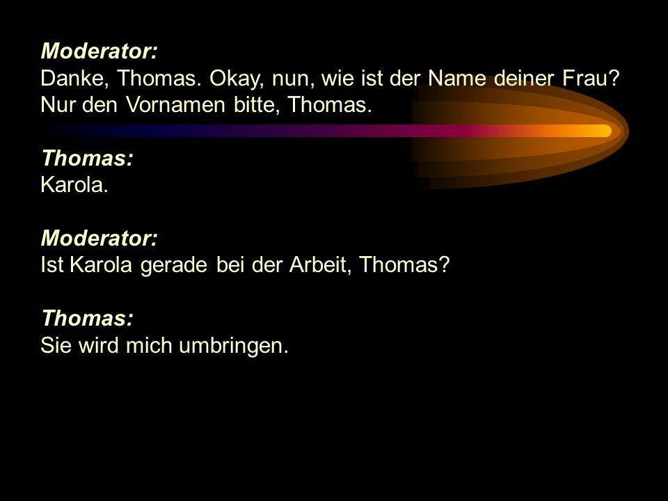 Moderator: Danke, Thomas. Okay, nun, wie ist der Name deiner Frau Nur den Vornamen bitte, Thomas.