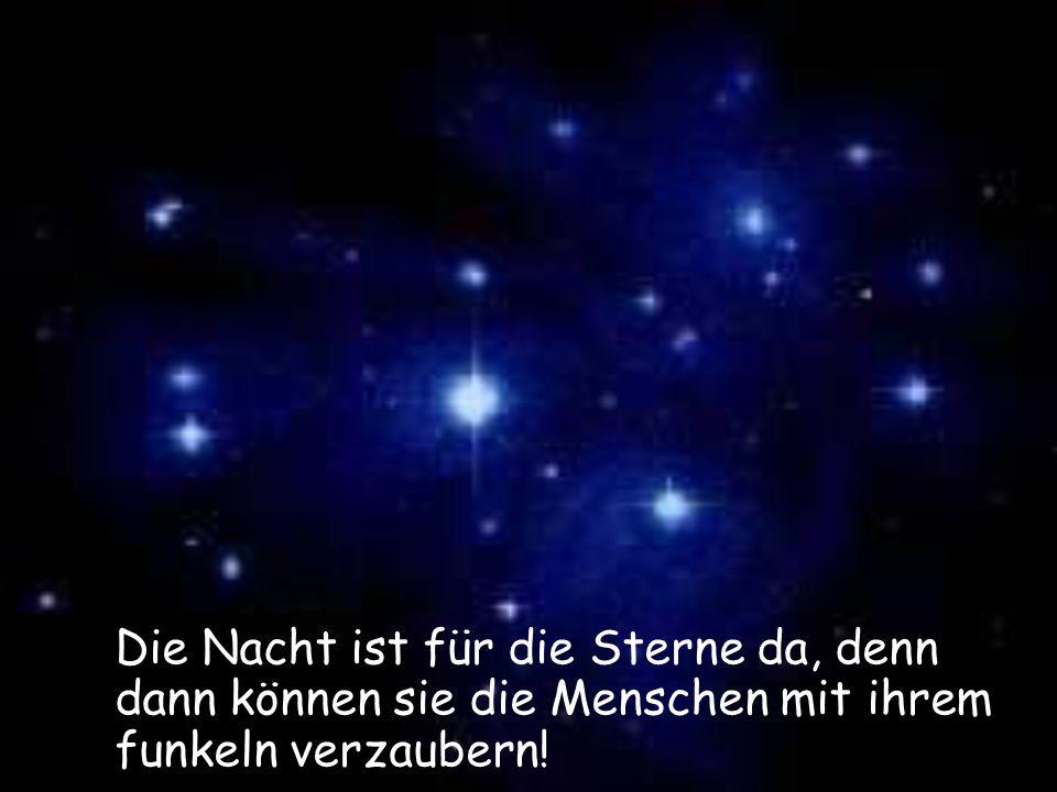 Die Nacht ist für die Sterne da, denn dann können sie die Menschen mit ihrem funkeln verzaubern!