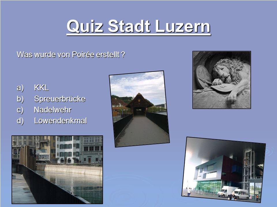 Quiz Stadt Luzern Was wurde von Poirée erstellt a) KKL