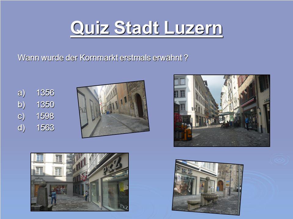 Quiz Stadt Luzern Wann wurde der Kornmarkt erstmals erwähnt a) 1356