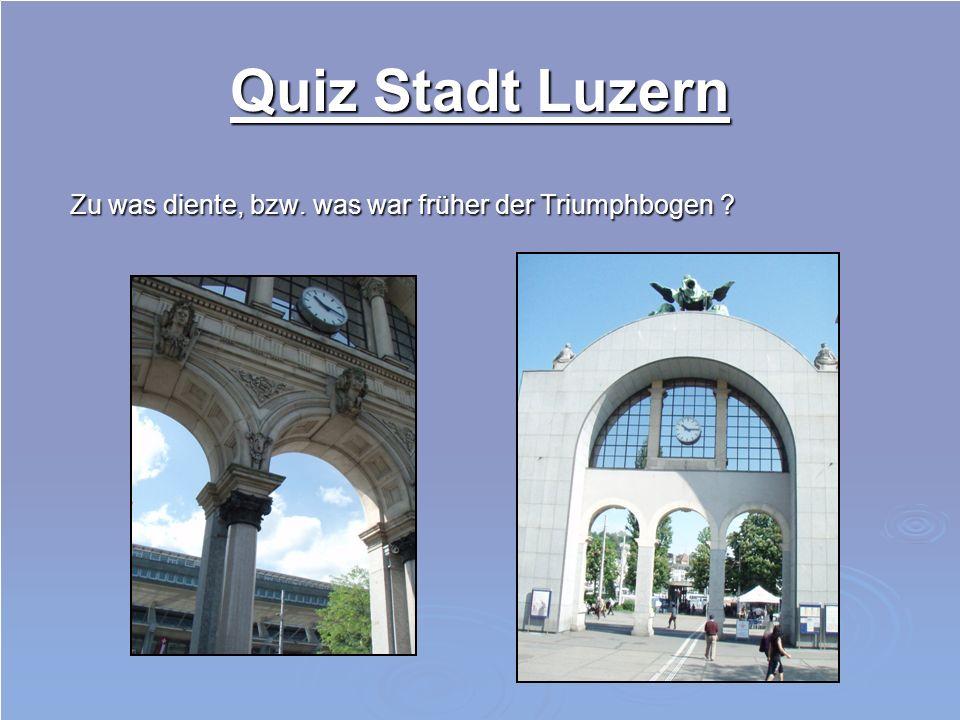 Quiz Stadt Luzern Zu was diente, bzw. was war früher der Triumphbogen