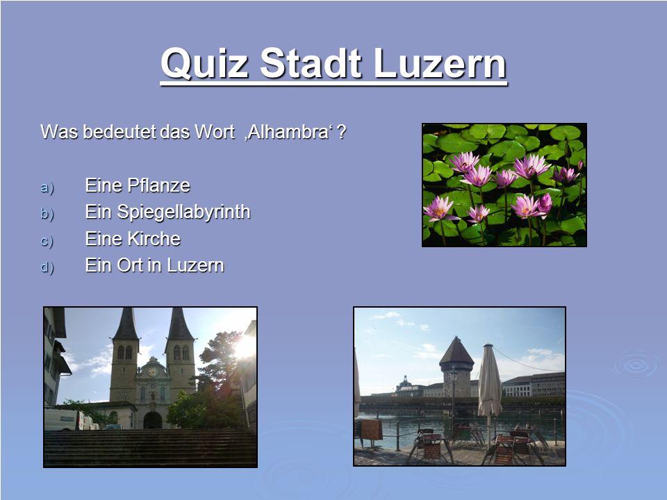 Quiz Stadt Luzern Was bedeutet das Wort 'Alhambra' Eine Pflanze