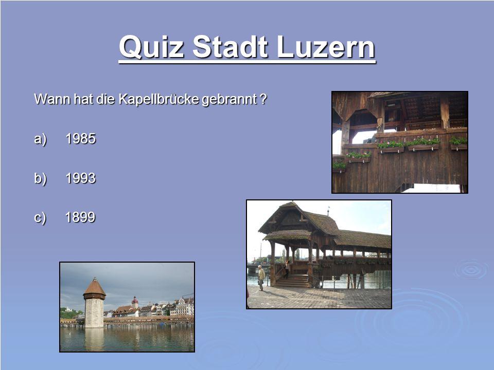 Quiz Stadt Luzern Wann hat die Kapellbrücke gebrannt a) 1985 b) 1993