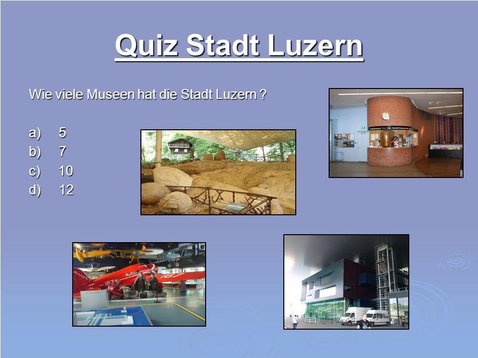 Quiz Stadt Luzern Wie viele Museen hat die Stadt Luzern a) 5 b) 7