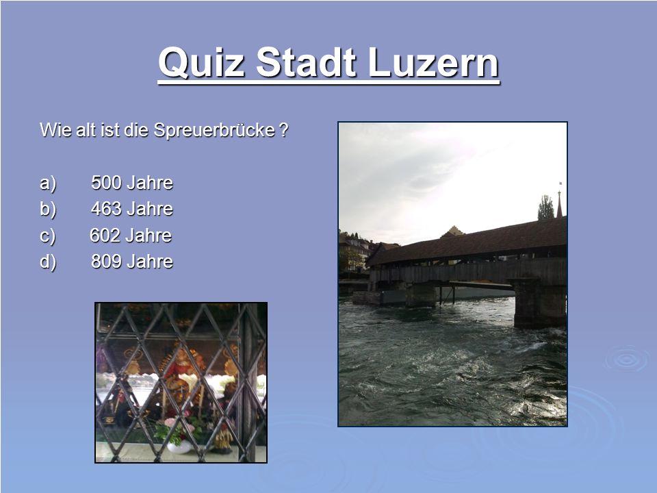 Quiz Stadt Luzern Wie alt ist die Spreuerbrücke a) 500 Jahre