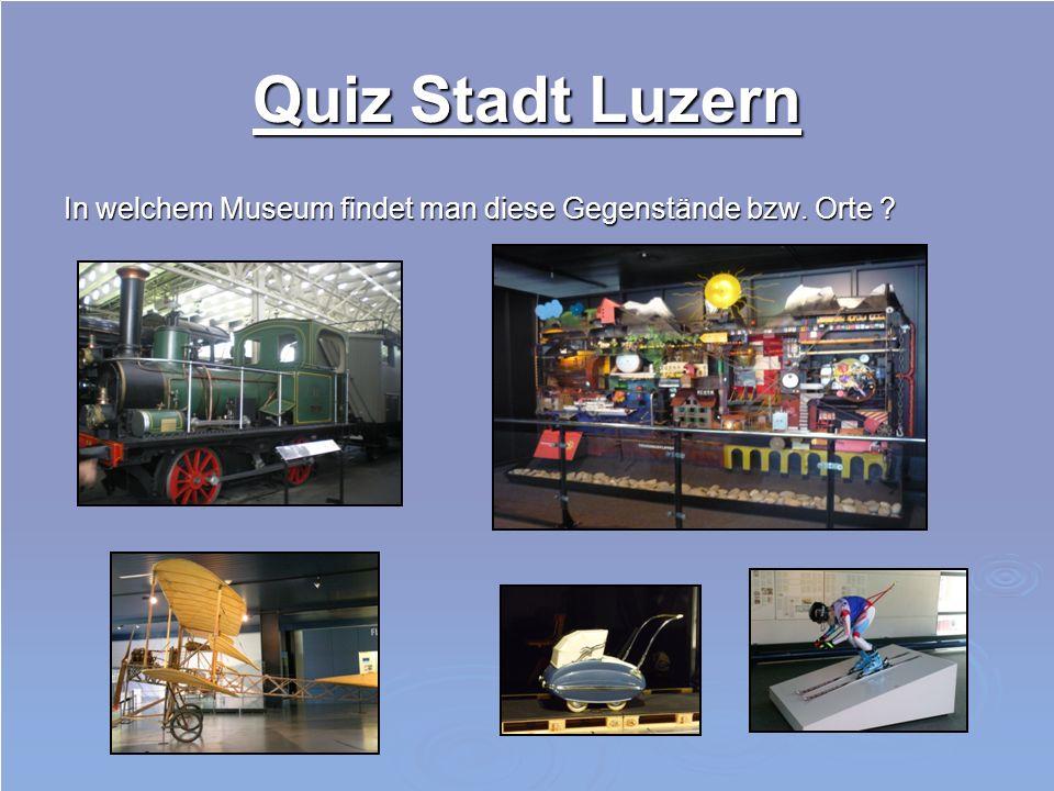Quiz Stadt Luzern In welchem Museum findet man diese Gegenstände bzw. Orte