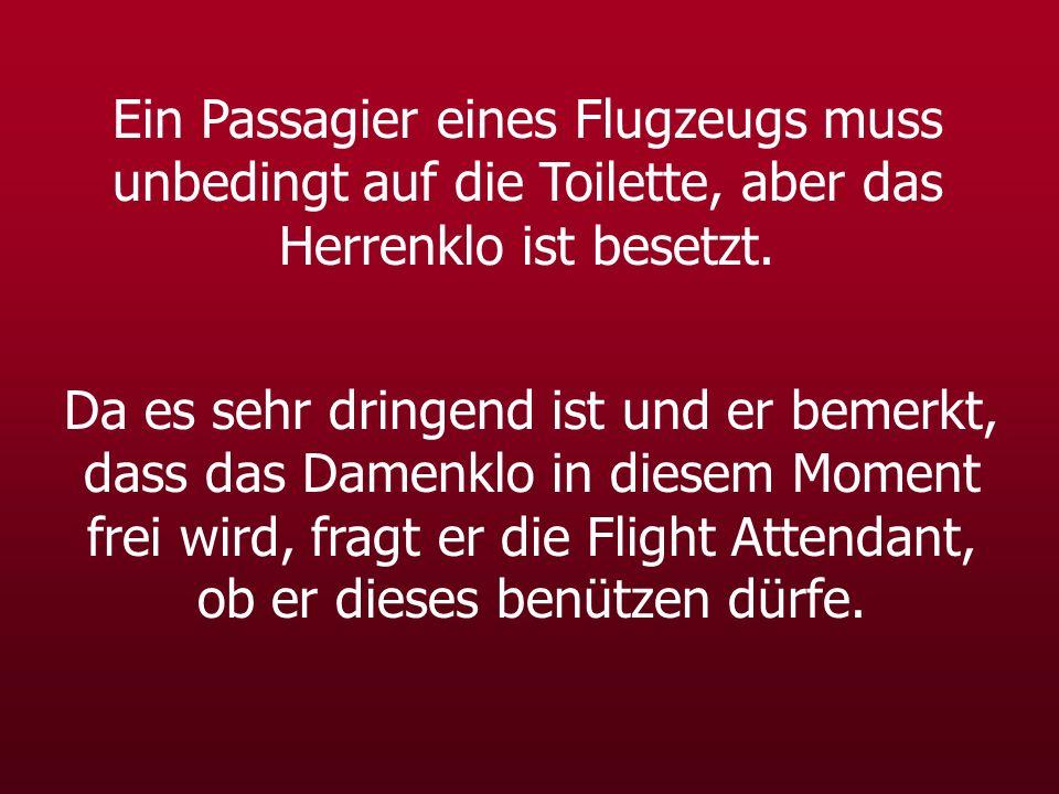 Ein Passagier eines Flugzeugs muss unbedingt auf die Toilette, aber das Herrenklo ist besetzt.