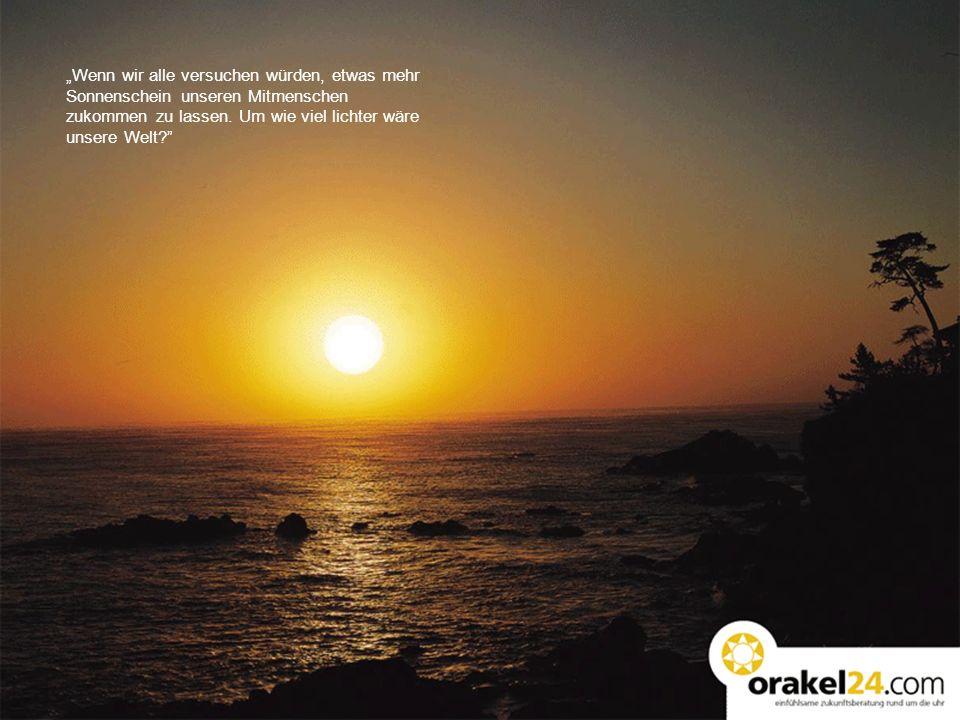 """""""Wenn wir alle versuchen würden, etwas mehr Sonnenschein unseren Mitmenschen"""