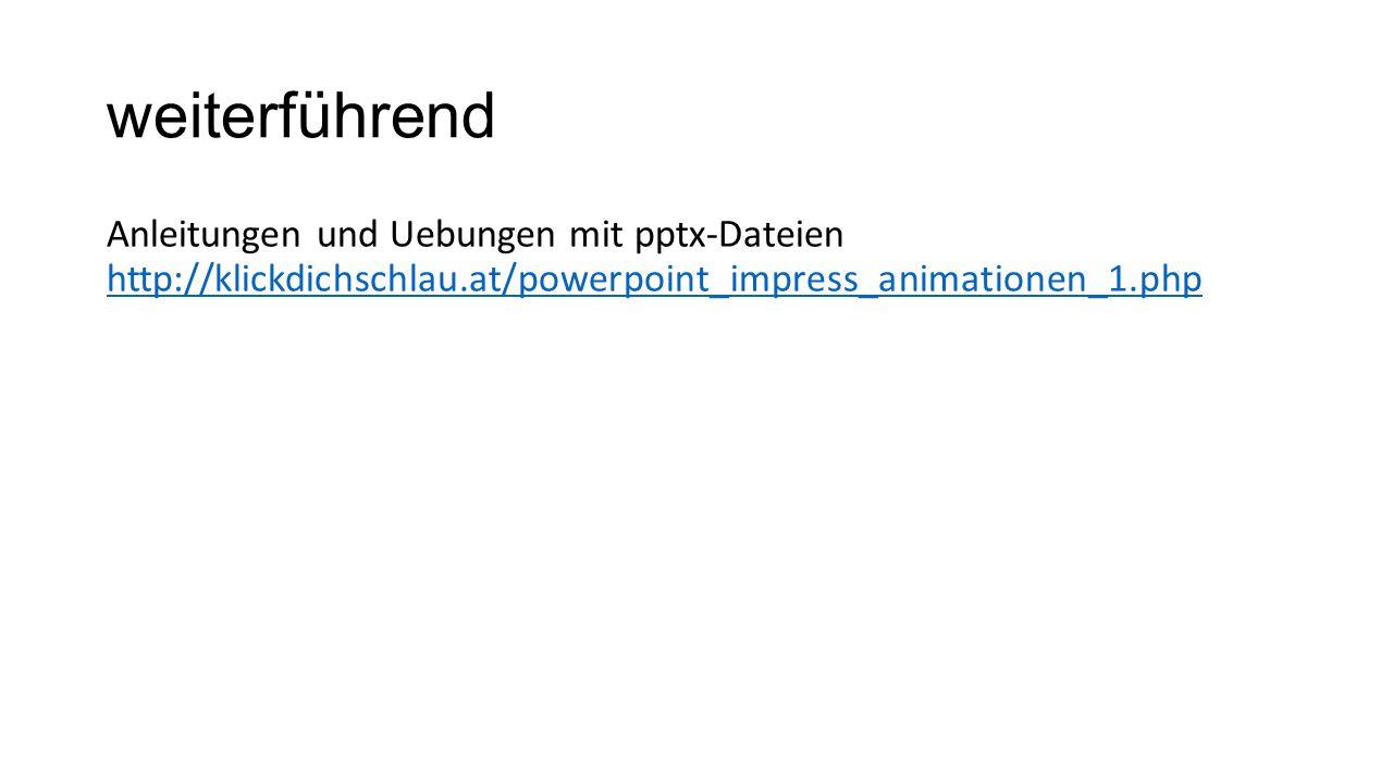 weiterführend Anleitungen und Uebungen mit pptx-Dateien http://klickdichschlau.at/powerpoint_impress_animationen_1.php.