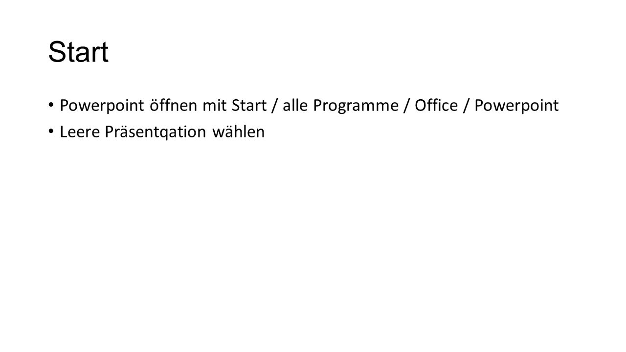 Start Powerpoint öffnen mit Start / alle Programme / Office / Powerpoint Leere Präsentqation wählen