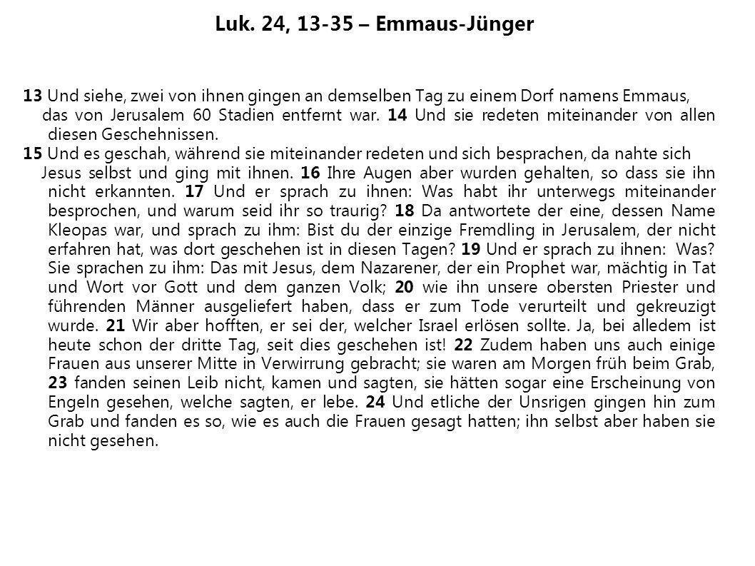 Luk. 24, 13-35 – Emmaus-Jünger 13 Und siehe, zwei von ihnen gingen an demselben Tag zu einem Dorf namens Emmaus,
