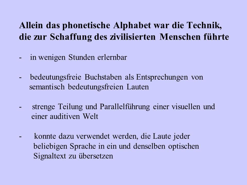 Allein das phonetische Alphabet war die Technik, die zur Schaffung des zivilisierten Menschen führte - in wenigen Stunden erlernbar - bedeutungsfreie Buchstaben als Entsprechungen von semantisch bedeutungsfreien Lauten - strenge Teilung und Parallelführung einer visuellen und einer auditiven Welt - konnte dazu verwendet werden, die Laute jeder beliebigen Sprache in ein und denselben optischen Signaltext zu übersetzen