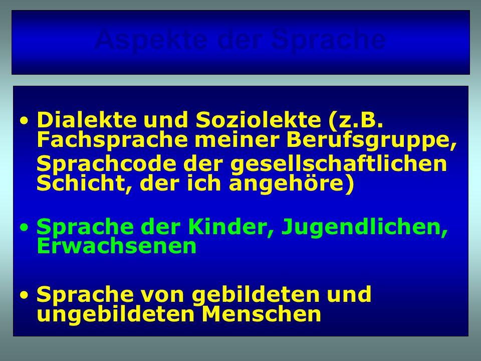 Aspekte der Sprache Dialekte und Soziolekte (z.B. Fachsprache meiner Berufsgruppe, Sprachcode der gesellschaftlichen Schicht, der ich angehöre)