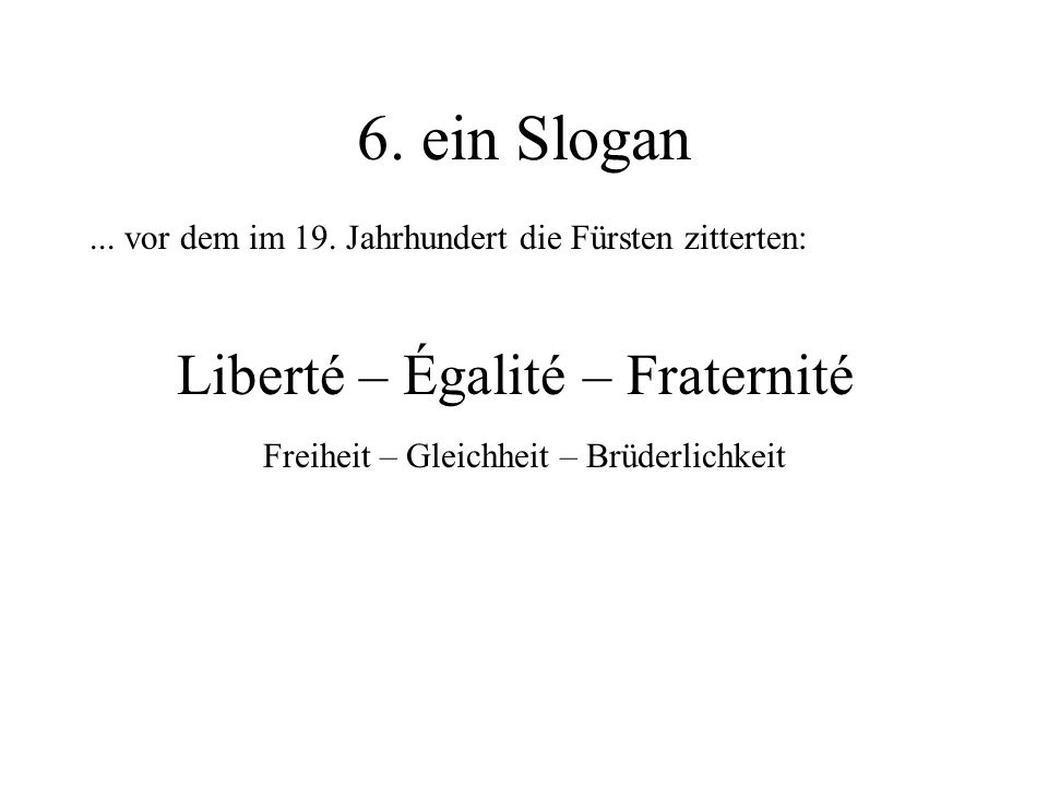 6. ein Slogan Liberté – Égalité – Fraternité