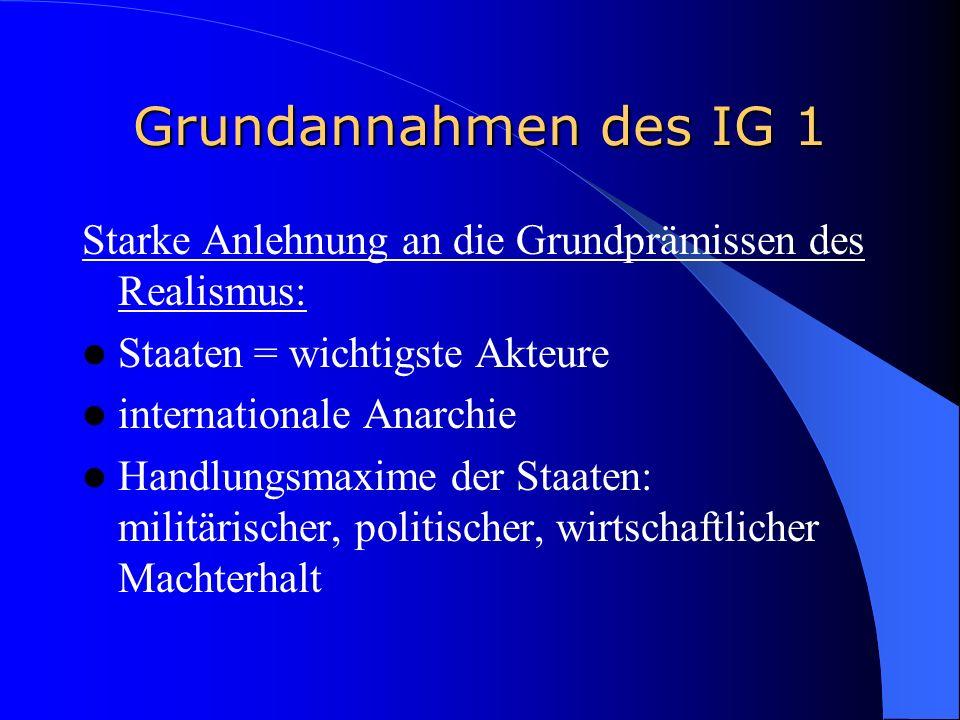 Grundannahmen des IG 1 Starke Anlehnung an die Grundprämissen des Realismus: Staaten = wichtigste Akteure.